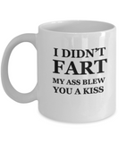 I didn't fart, my ass blew you a kiss Funny coffee mug 11 OZ