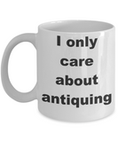 Antique Collectors Coffee mug,I only care about antiquing-White Coffee Mug 11 oz