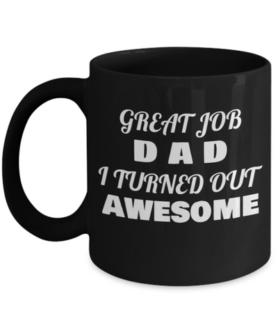 Father's day Gift Best Dad  Great Job Dad I Turned Out Awesome -  Black coffee mugs 11 oz