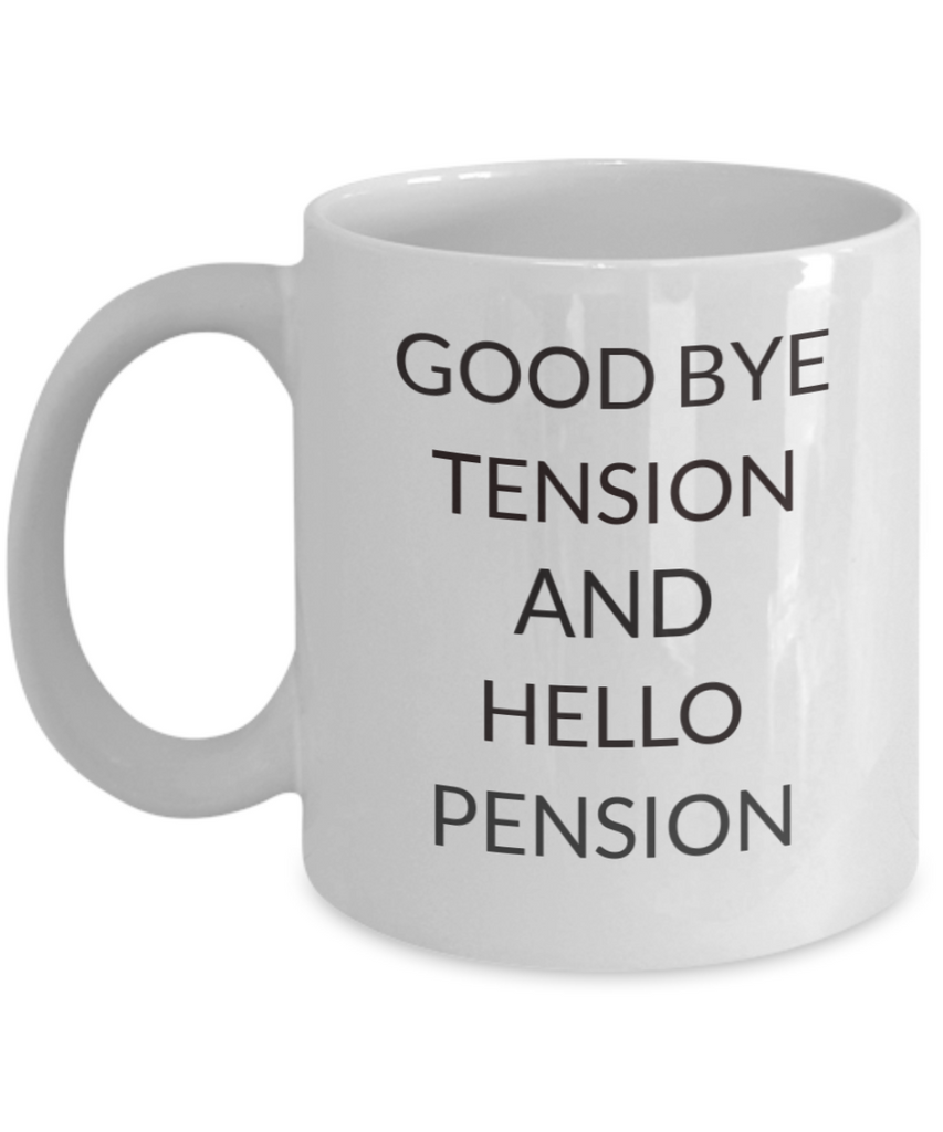 """Good Bye Tension, Hello Pension"", Retired, Retirement 11 Oz White Coffee Mug"