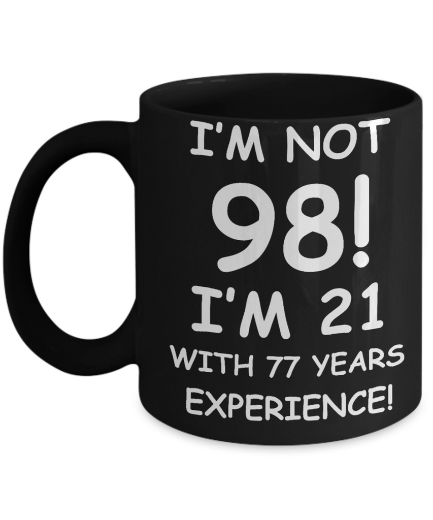 98th birthday mug gifts , I'm not 98, I'm 21 with 77 Years Experience - Black Coffee Mug Tea Cup 11 oz Gift
