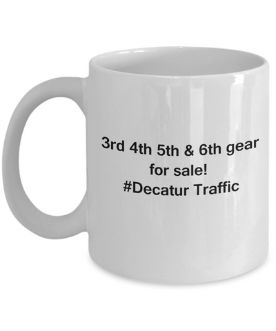 3rd 4th 5th & 6th Gear for Sale! Decatur Traffic coffee mugs for Car lovers and Driving city traffic - Funny Coffee Mugs - Porcelain white, Best Office Tea Mug & Birthday Gag Gifts 11 oz