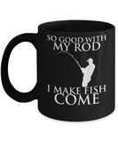 Funny Fishing coffee cup So good with my rod i make fish come
