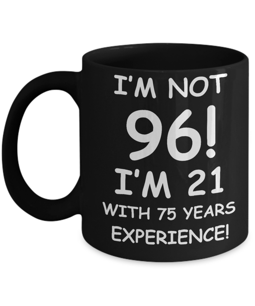 96th birthday mug gifts , I'm not 96, I'm 21 with 75 Years Experience - Black Coffee Mug Tea Cup 11 oz Gift