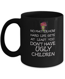 No Matter How Hard Life Gets At Least You Don't Have Ugly Children Coffee Mug Funny 11 OZ Black coffee Mugs Tea cups