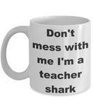 Don't mess with me I'm a teacher shark - White Porcelain Coffee 11 oz