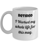 Retirement Gifts for Women, Men -I Worked My Whole Life for This Mug White mugs 11 oz