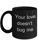 Buny lover gifts - Your Love Doesn't Bug Me - Black Porcelain Coffee Cup,Premium 11 oz Funny Mugs Black coffee cup Gifts Ideas