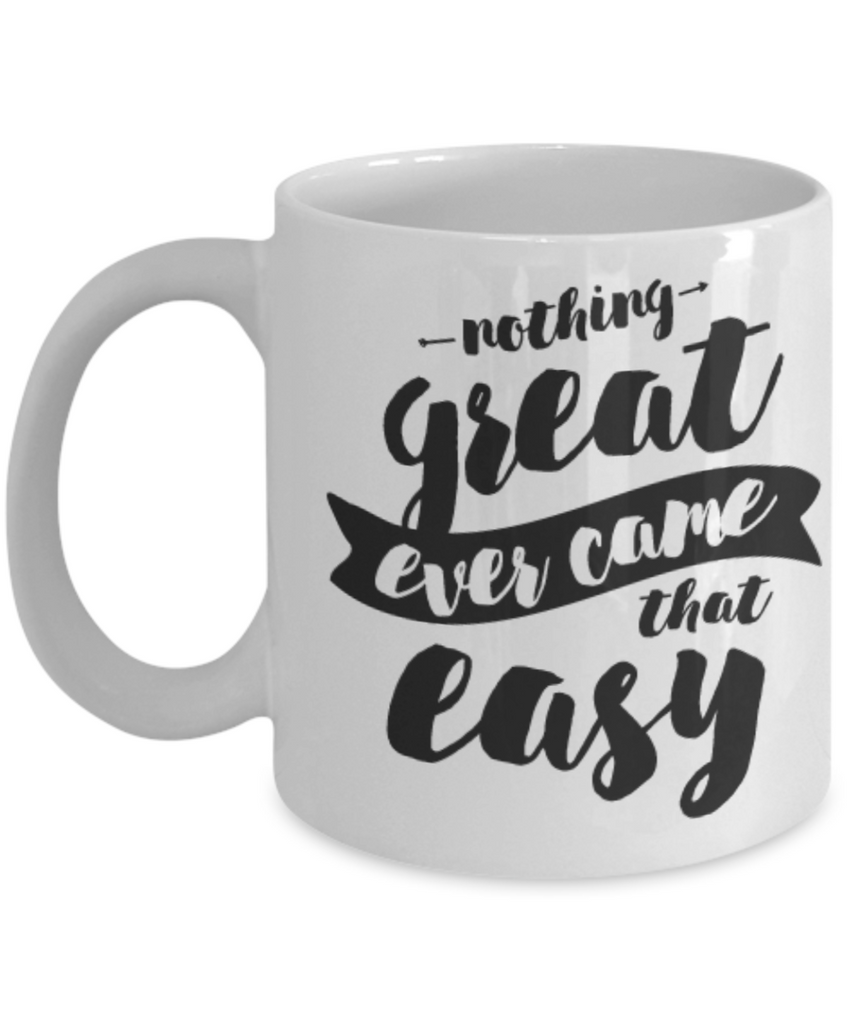 Nothing Great Ever Came That Easy 11oz Coffee Mug-Funny Ceramic Coffee Mug - White Coffee Cup