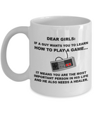 Dear Girls,If a guy wants you to learn how to play Video game...... it means you are the most important person in his life and he also needs a healer mug -White Coffee Mug 11 oz