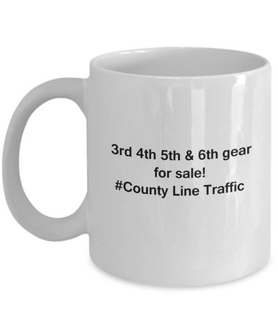 3rd 4th 5th & 6th Gear for Sale! County Line Traffic White mugs for Car lovers & drivers 11 oz