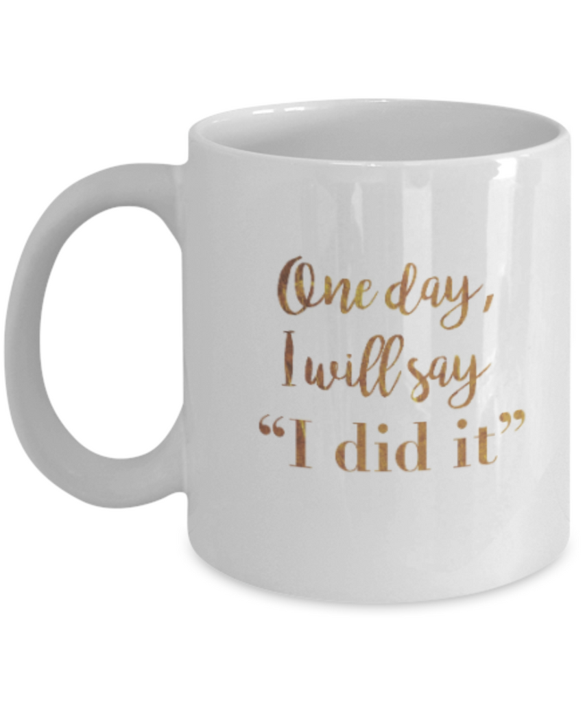 Positive mugs , One day I will say I did it - White Coffee Mug Tea Cup 11 oz Gift
