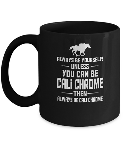 Always be yourself Unless you can be cali chrome - Black coffee mugs 11 oz