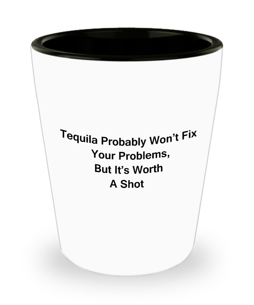 Tequial shot glasses - Tequila Probably won't fix, But worth a Shot - Shot Glass Premium Gifts Ideas