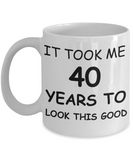 4oth birthday gifts for women- It Took Me 40 Years To Look This Good - Best 40th Birthday Gifts for family Ceramic Cup White, Funny Mugs Gift Ideas 11 Oz