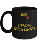 BFF Crazy,I Know She Is Crazy Funny Porcelain Black Mug for Best Friends Forever,Premium 11 oz Black coffee cup