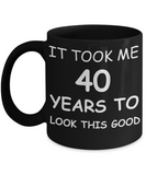 4oth birthday gifts - It Took Me 40 Years To Look This Good - Best 40th Birthday Gifts for family Ceramic Cup Black, Funny Mugs Gift Ideas 11 Oz