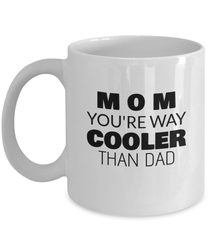 Mom You Are Way Cooler Than Dad Coffee Mug - Coolest Gift For Mom, Premium 11 oz White coffee cup