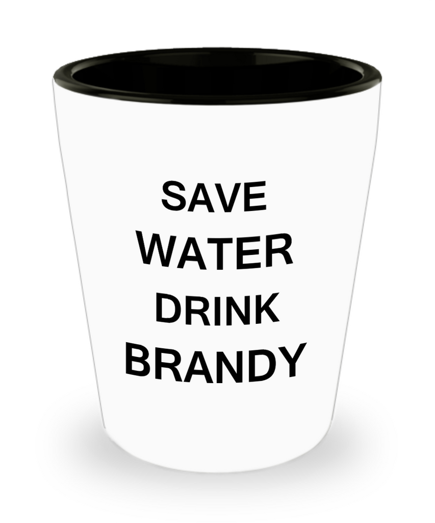 4 0z shot glasses - Save Water, Drink Brandy - Shot Glass Premium Gifts Ideas