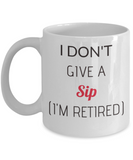 Funny Humorous Retirement Gifts Mug for Retirees I Don't Give a Sip I'm Retired - Premium 11 oz white coffee cup