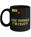 Best Friend Forever Coffee Mug - She Thinks I'm Crazy Funny Porcelain Black Mug,Gifts 11 oz