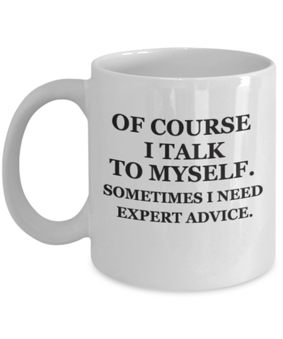 Of course I talk to myself. Sometimes I need expert advice Funny Coffee Mug 11 OZ Gift Cup