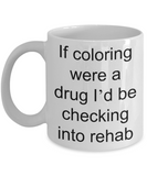 Coloring  Addict  Adult Coffe mug, If coloring were a drug Id be checking into rehab-White Coffee Mug 11 oz
