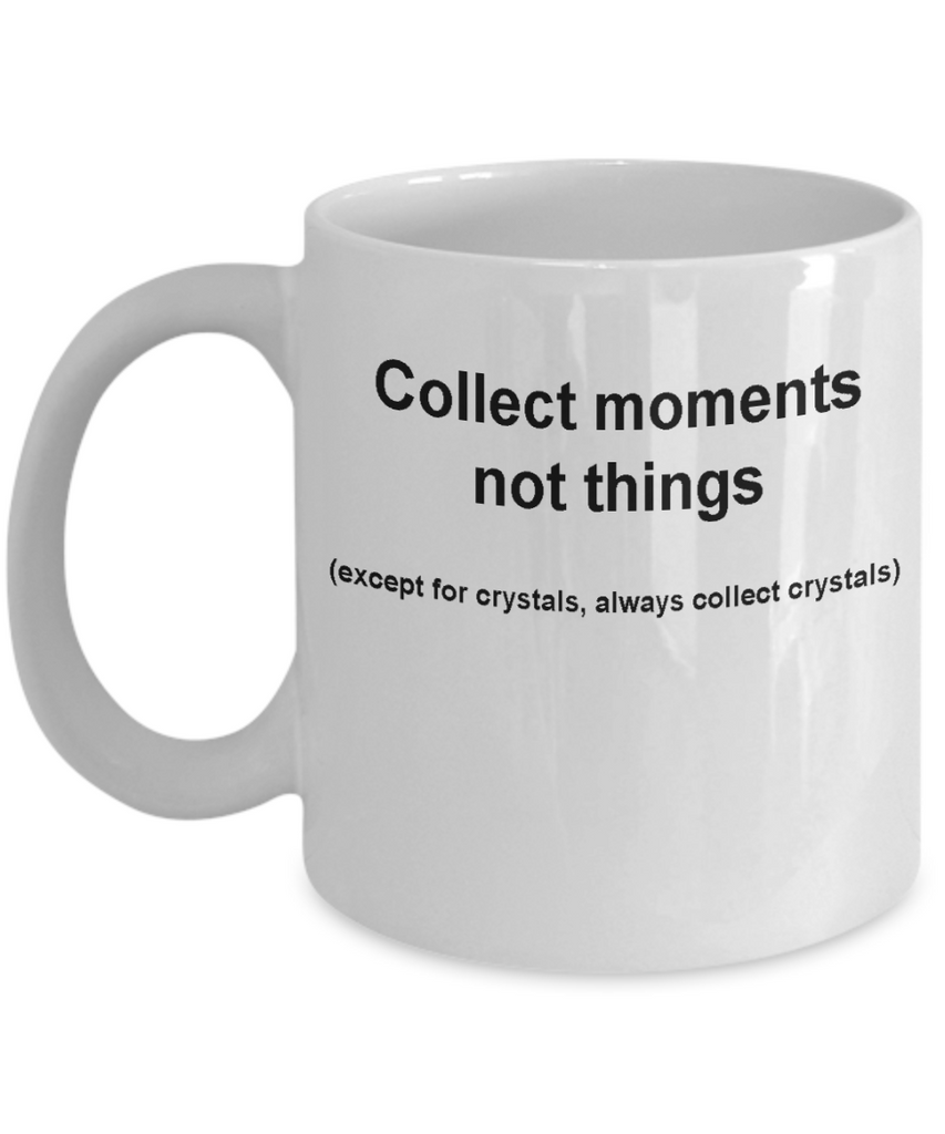 Crystal collectors mug -Collect moments not things -Funny White coffee mugs 11 oz