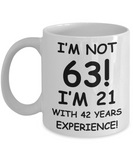 63rd birthday mug gifts , I'm not 63, I'm 21 with 42 Years Experience - White Coffee Mug Tea Cup 11 oz Gift