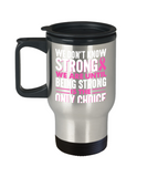 Being strong is the only choice - Stainless Steel Travel Insulated Tumblers Mug 14 oz - Great Gift
