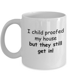 I child proofed my house but they still get in 11 OZ coffee mugs tea cup funny comedy Gift Idea