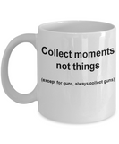 Gun collectors mug -Collect moments not things -Funny Christmas White coffee mugs 11 oz