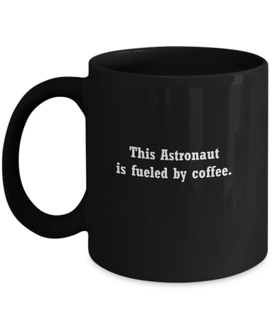 Astronaut coffee mug-fueled by coffee- Christmas Gifts - Funny Black coffee mugs 11 oz