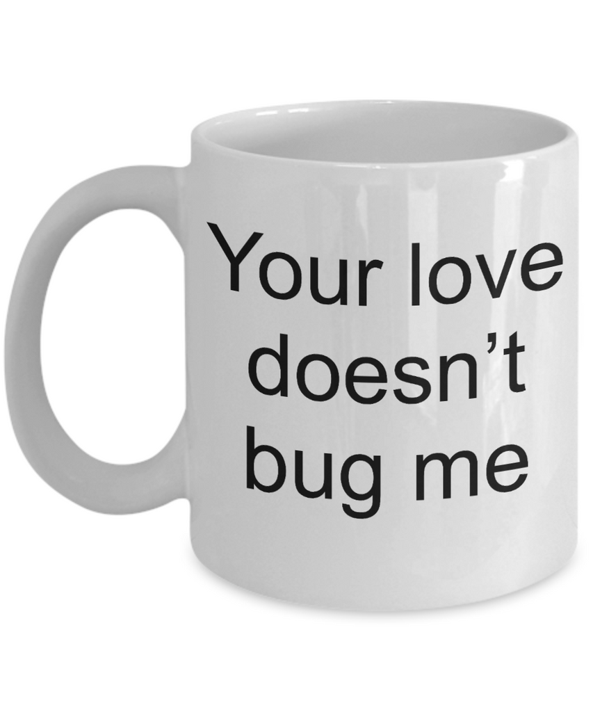 Buny lover gifts - Your Love Doesn't Bug Me - White Porcelain Coffee Cup,Premium 11 oz Funny Mugs White coffee cup Gifts Ideas