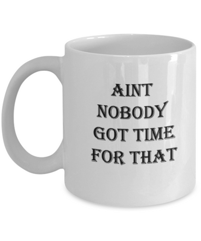 Aint Nobody Got Time for that Coffee Mugs Tea Cups 11 OZ Funny Gift Ideas