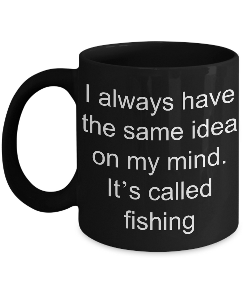 Fishing Gift Coffee mug,I always have same idea on my mind it is fishing-Black Coffee Mug 11 oz