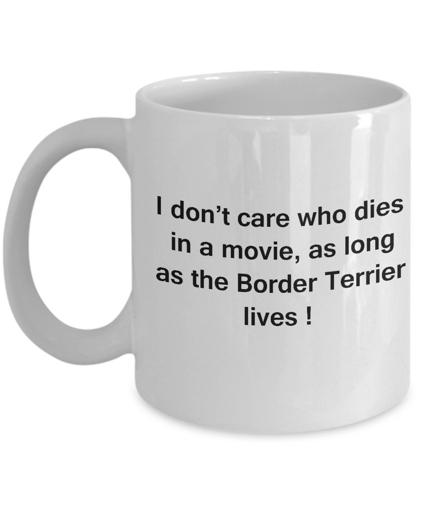 I Don't Care Who Dies, As Long As Border Terrier Lives - Ceramic White coffee mugs 11 oz