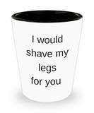 One year anniversary gifts for boyfriend funny shot glass - I Would Shave My Legs For You - Shot Glass Premium Gifts Ideas