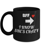 BFF Gift,BFF Funny Porcelain Black Mug for BFF I Know She's Crazy,Premium 11 oz coffee cup