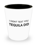 Tequial shot glasses - I Didn't Text You, Tequila Did - Shot Glass Premium Gifts Ideas