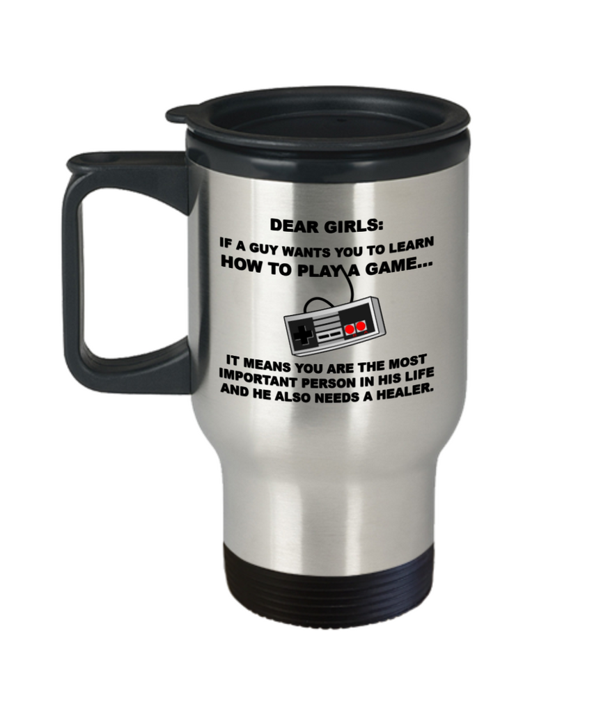 Dear Girls,If a guy wants you to learn how to play Video game....It means you are the most important person in his life and he also needs a healer mug -Travel Coffee Mug 14 oz