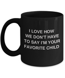 I Love How We Dont Have to Say Out Loud Im Your Favorite Child- Black Funny Mugs Coffee cups 11 oz