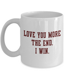 Aneversery gift - Love you more The end I win - Funny White Porcelain Coffee Mug Cute Ceramic Cup 11 oz