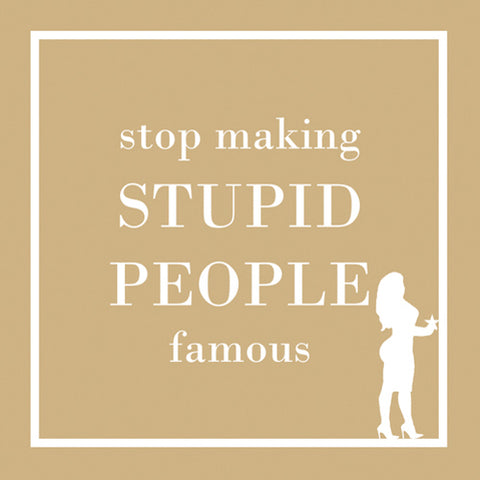 Cocktail Napkins: Stop making STUPID PEOPLE famous