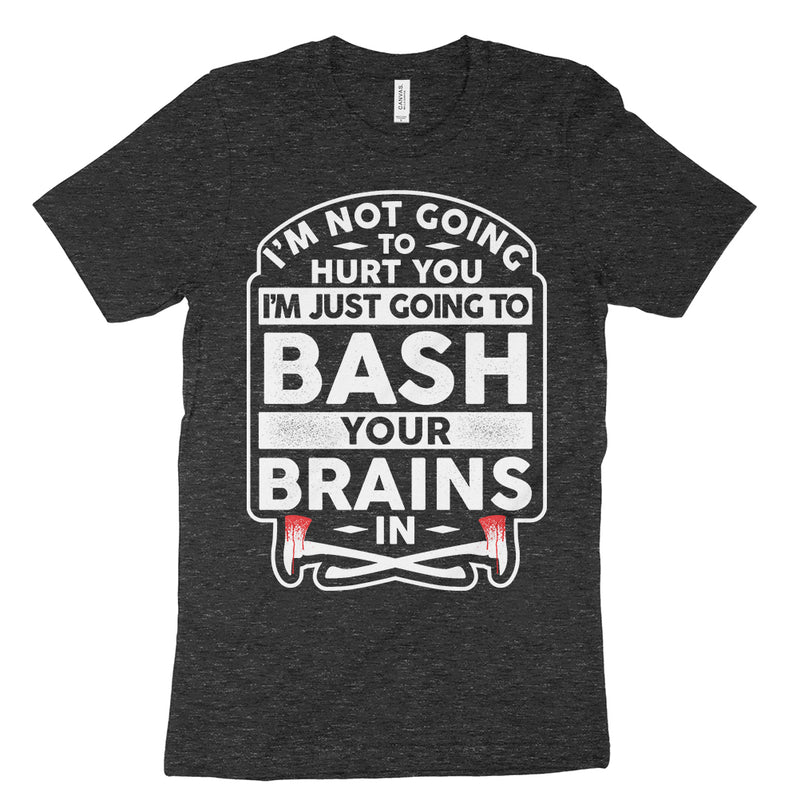 I'm not going to hurt you I'm just going to bash your brains in shirt