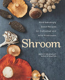 Shroom: Mind-bendingly Good Recipes for Cultivated and Wild Mushrooms