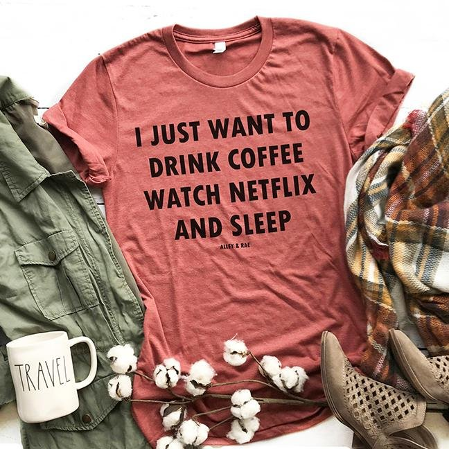 I Just Want To Drink Coffee Watch Netflix And Sleep Tee - Alley & Rae Apparel