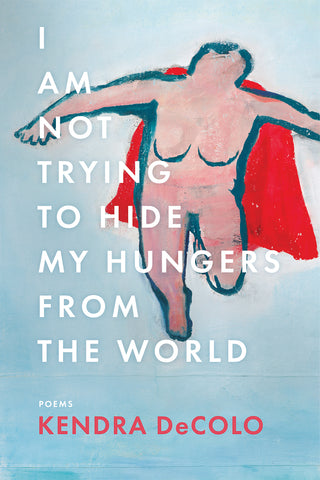 Front cover of I Am Not Trying to Hide My Hungers from the World, poems by Kendra DeColo