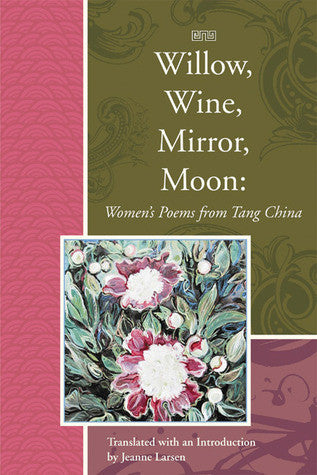 Willow, Wine, Mirror, Moon: Women's Poems from Tang China, Translated - BOA Editions, Ltd.