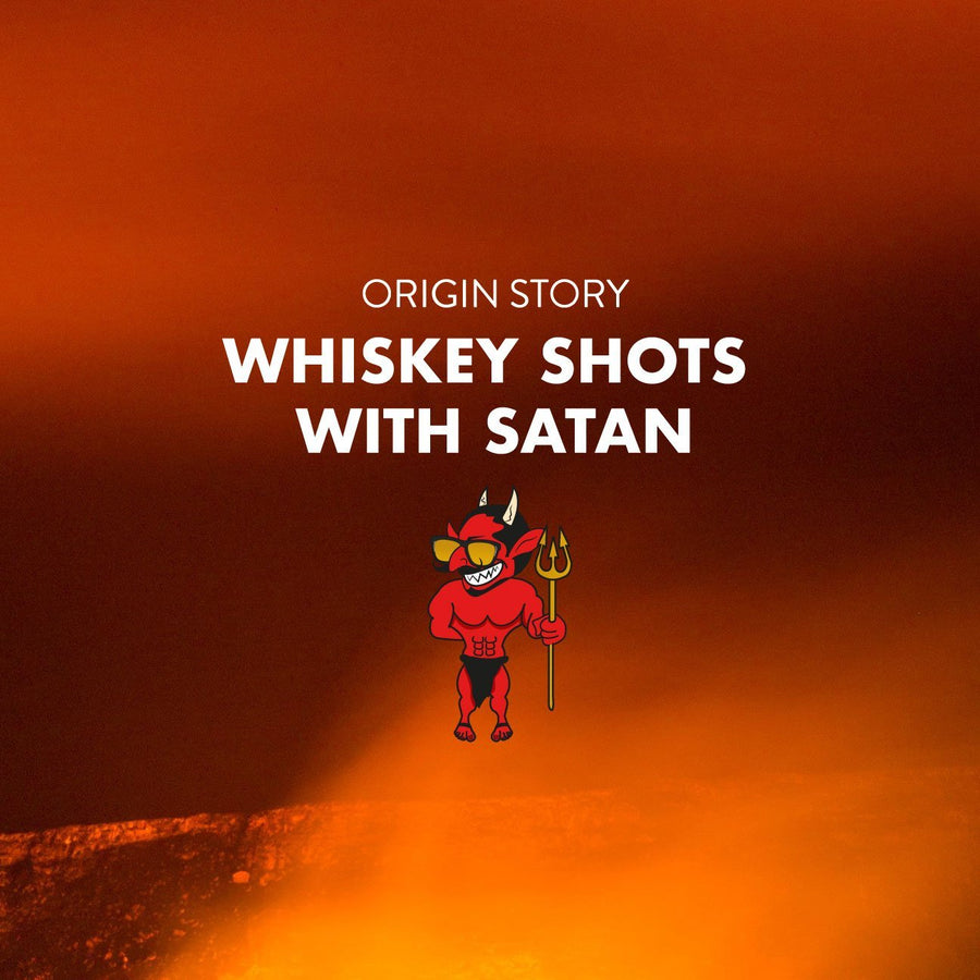 WHISKEY SHOTS WITH SATAN (OG'S)